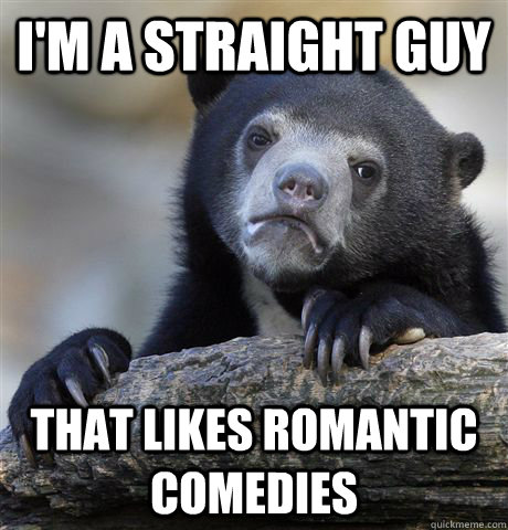 im a straight guy that likes romantic comedies - Confession Bear