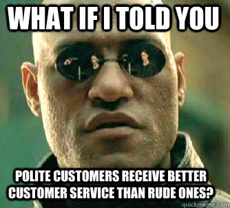 what if i told you polite customers receive better customer  - Matrix Morpheus