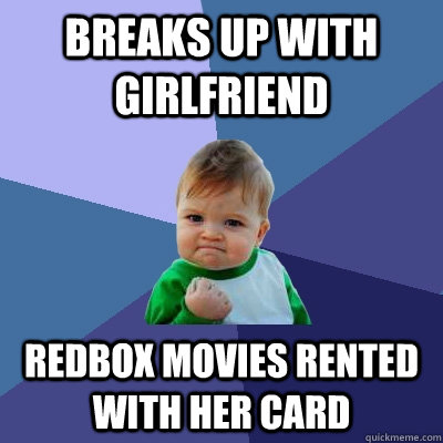 breaks up with girlfriend redbox movies rented with her card - Success Kid