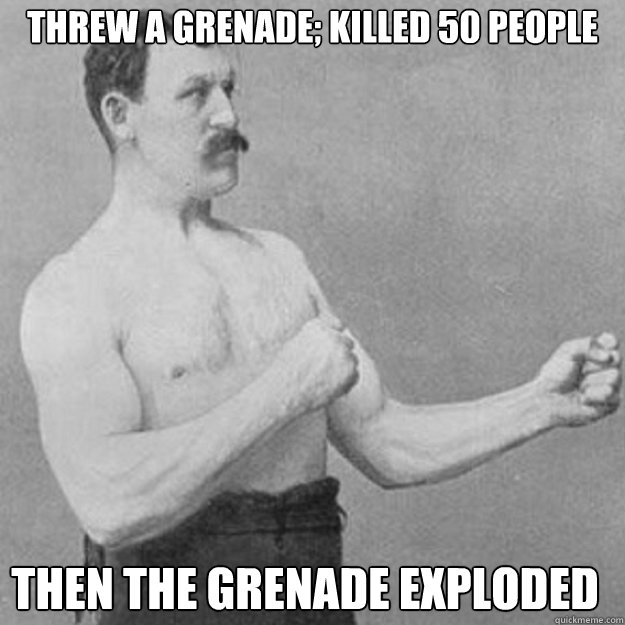 threw a grenade killed 50 people then the grenade exploded - overly manly man