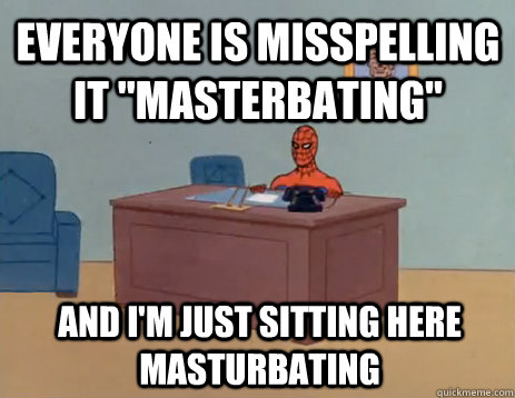 everyone is misspelling it masterbating and im just sitti - masturbating spiderman