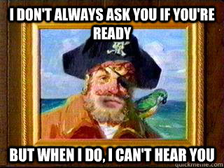 i dont always ask you if youre ready but when i do i can - Aye Aye Captain