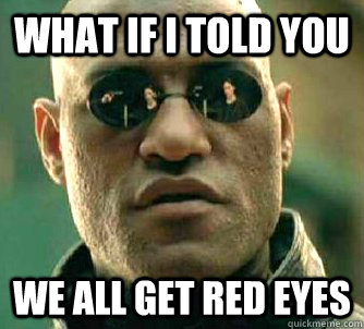 what if i told you we all get red eyes - Matrix Morpheus