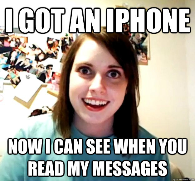i got an iphone now i can see when you read my messages - Overly Attached Girlfriend