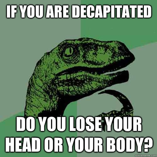 if you are decapitated Do you lose your head or your body - Philosoraptor