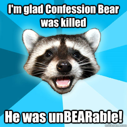 im glad confession bear was killed he was unbearable - Lame Pun Coon