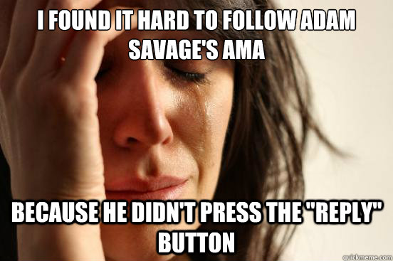 i found it hard to follow adam savages ama because he didn - First World Problems