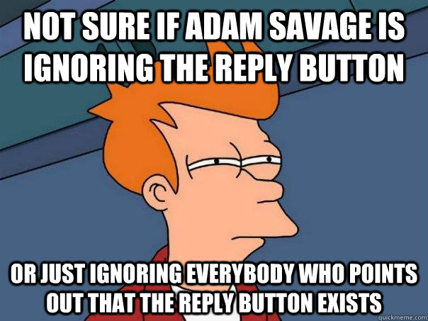 not sure if adam savage is ignoring the reply button or just - Futurama Fry