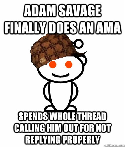 adam savage finally does an ama spends whole thread calling  - Scumbag Reddit