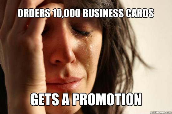 orders 10000 business cards gets a promotion  - First World Problems