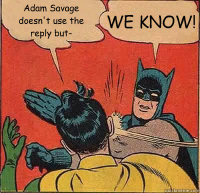 adam savage doesnt use the reply but we know - Batman Slapping Robin