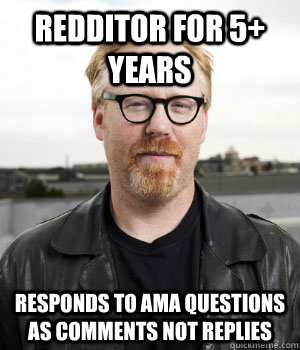 redditor for 5 years responds to ama questions as comments  -