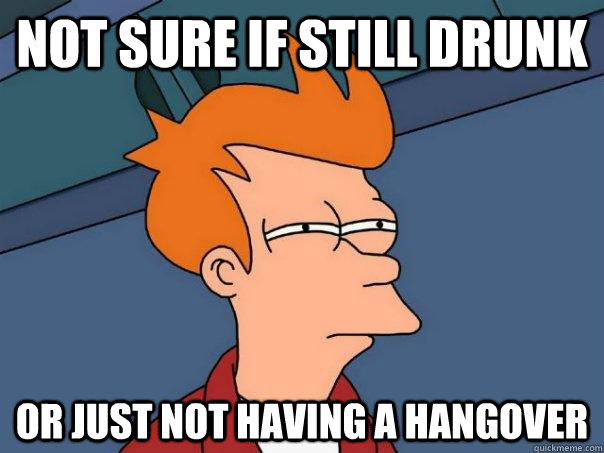 not sure if still drunk or just not having a hangover - Futurama Fry