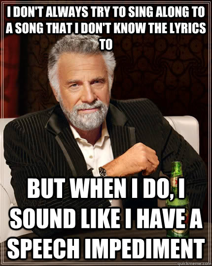 i dont always try to sing along to a song that i dont know - The Most Interesting Man In The World