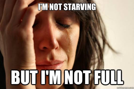 im not starving but im not full - First World Problems