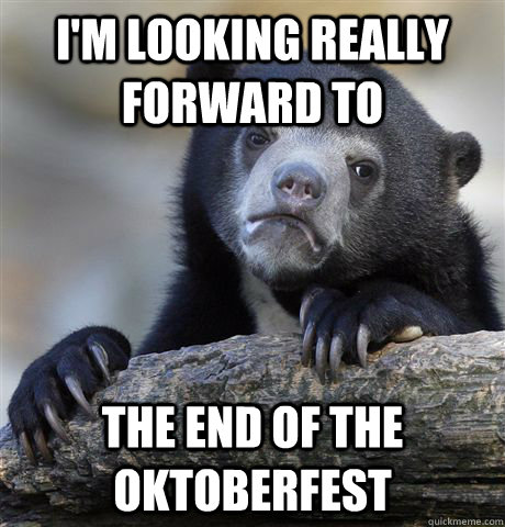 im looking really forward to the end of the oktoberfest - Confession Bear