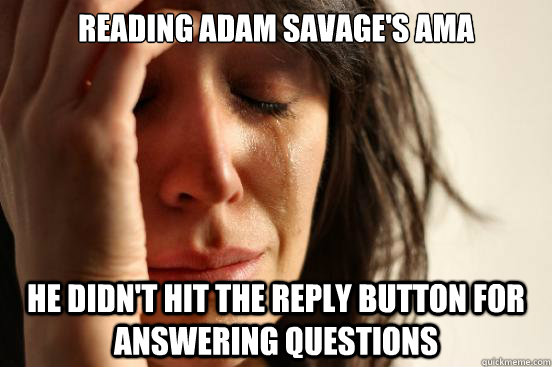 reading adam savages ama he didnt hit the reply button for - First World Problems