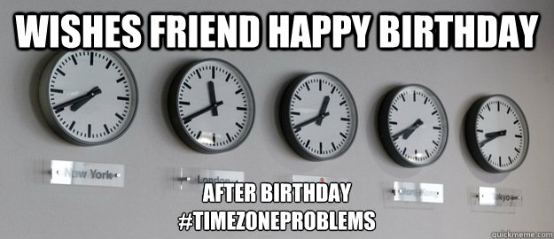 wishes friend happy birthday after birthday timezoneproblem - Time Zone Problems