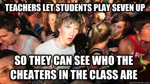 teachers let students play seven up so they can see who the  - Sudden Clarity Clarence