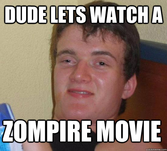 dude lets watch a zompire movie - 10 GUY