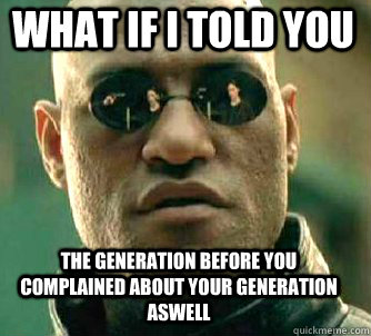 what if i told you the generation before you complained abou - Matrix Morpheus