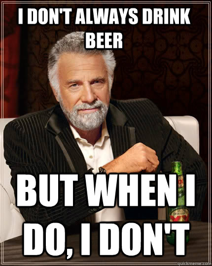 i dont always drink beer but when i do i dont - The Most Interesting Man In The World