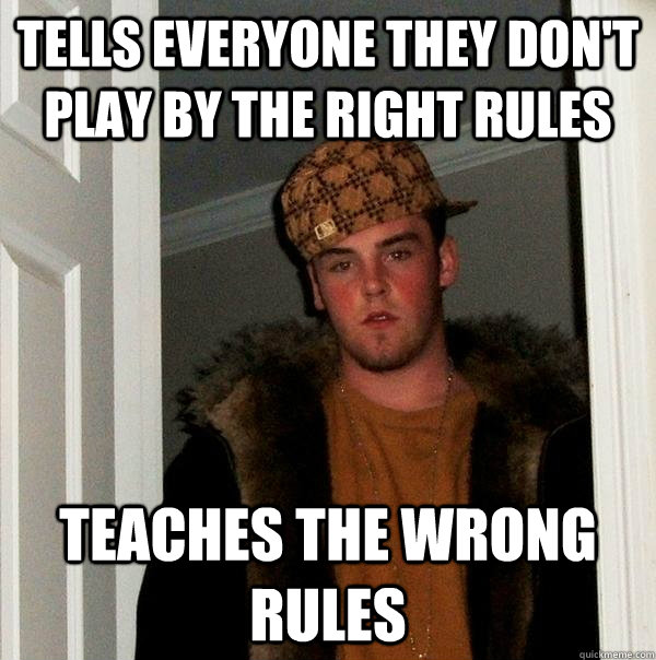 tells everyone they dont play by the right rules teaches th - Scumbag Steve