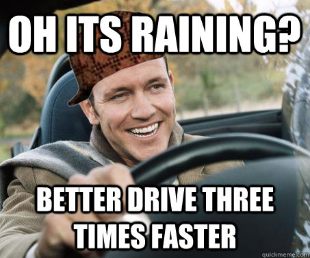 oh its raining better drive three times faster - SCUMBAG DRIVER