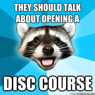 they should talk about opening a disc course  - Lame Pun Coon