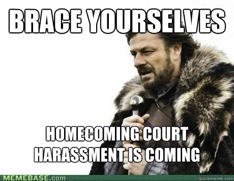 brace yourselves homecoming court harassment is coming - BRACE YOURSELF
