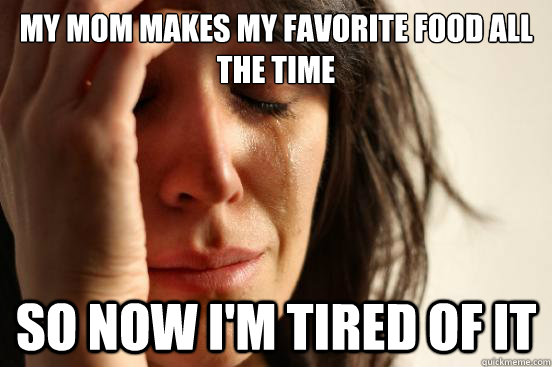 my mom makes my favorite food all the time so now im tired  - First World Problems