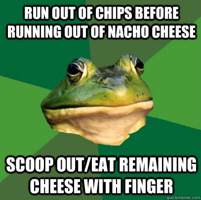 run out of chips before running out of nacho cheese scoop ou - Foul Bachelor Frog