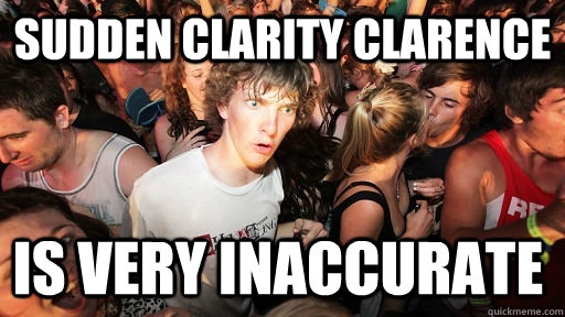 sudden clarity clarence is very inaccurate - Sudden Clarity Clarence