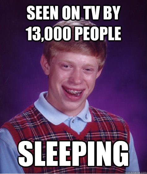 seen on tv by 13000 people sleeping - BAD LUCK BRIAN