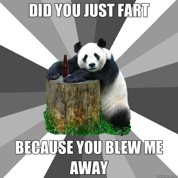 DID YOU JUST FART BECAUSE YOU BLEW ME AWAY - Pickup-Line Panda