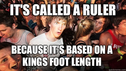 Its called a ruler Because its based on a kings foot  - Sudden Clarity Clarence