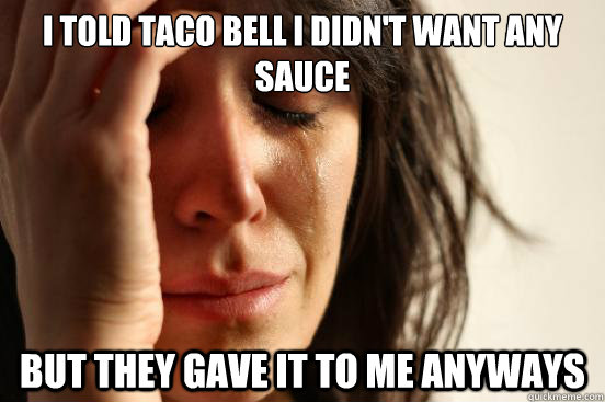 i told taco bell i didnt want any sauce but they gave it to - First World Problems