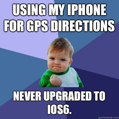 Using my IPhone for gps directions Never upgraded to ios6 - Success Kid