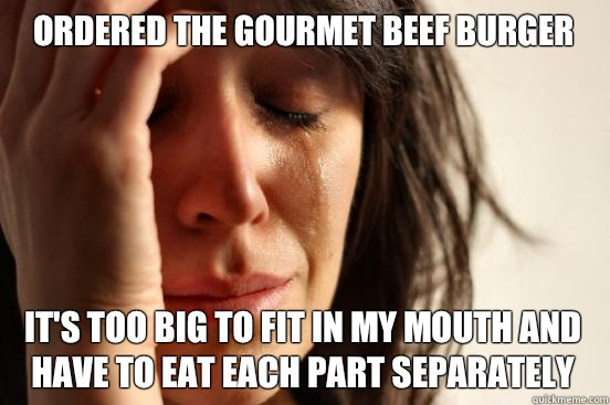 Ordered the gourmet beef burger Its too big to fit in my mou - First World Problems