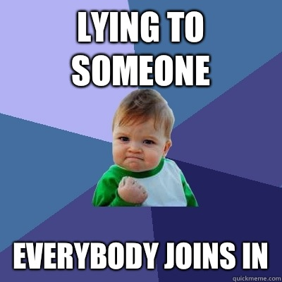 Lying to someone Everybody joins in - Success Kid