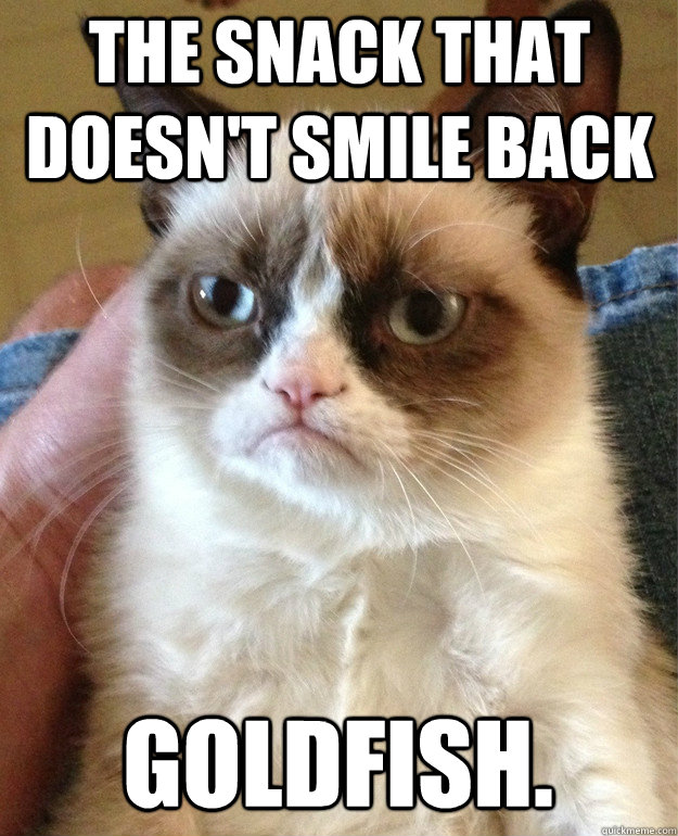 the snack that doesnt smile back goldfish - Grumpy Cat