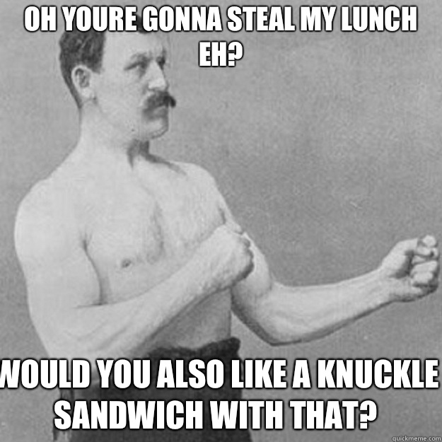 Oh youre gonna steal my lunch eh Would you also like a knuck - overly manly man