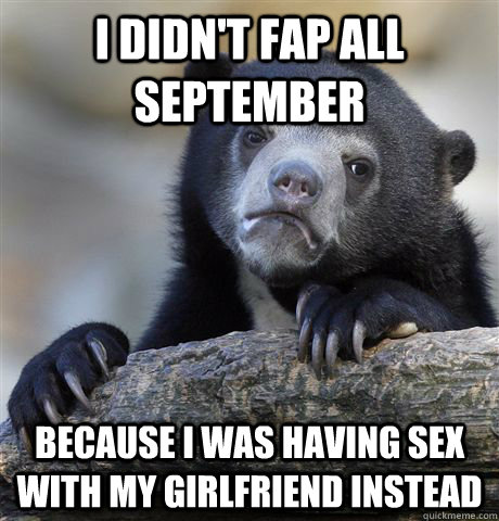 i didnt fap all september because i was having sex with my  - Confession Bear