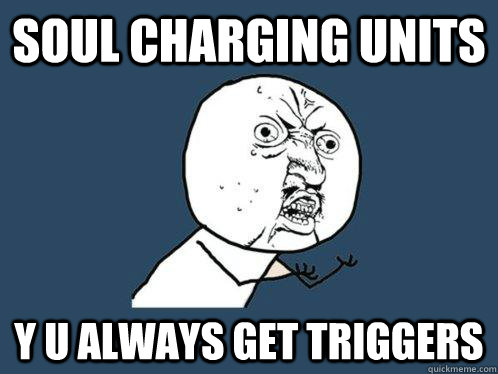 soul charging units y u always get triggers - Y U No