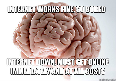 internet works fine so bored internet down must get online - Scumbag Brain