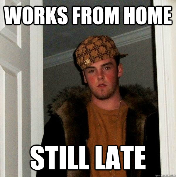 works from home still late - Scumbag Steve