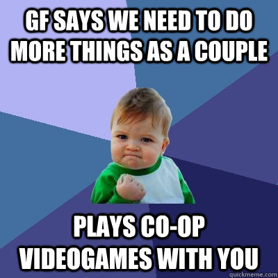 gf says we need to do more things as a couple plays coop vi - Success Kid