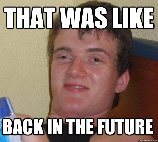 that was like back in the future - 10 GUY