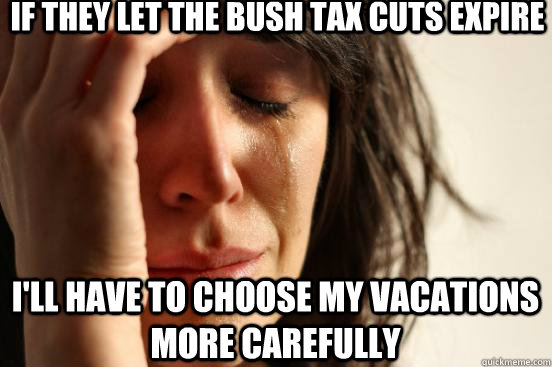 if they let the bush tax cuts expire ill have to choose my  - First World Problems