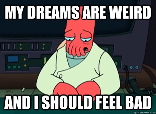 my dreams are weird and i should feel bad - sad zoidberg